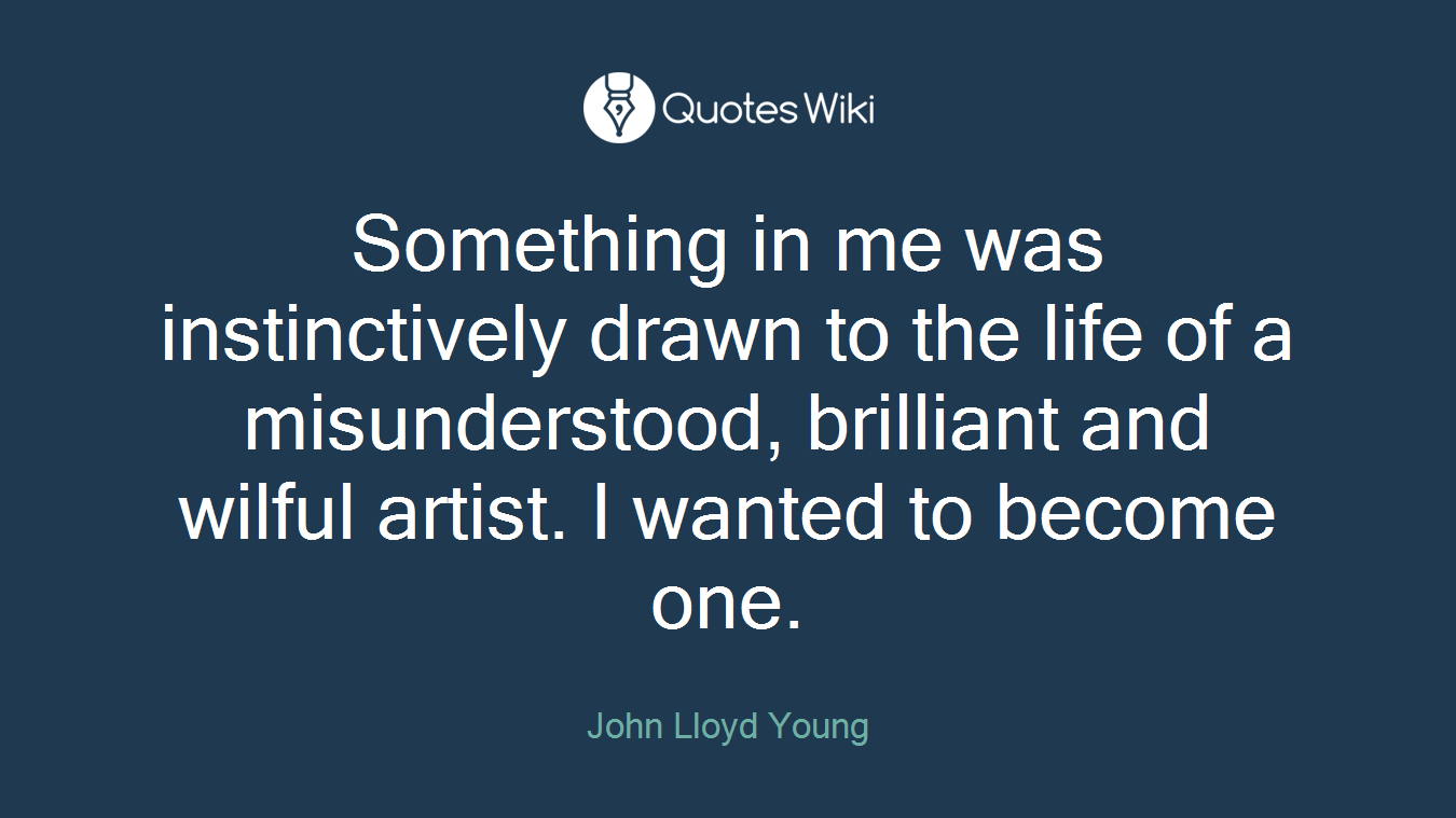 Something in me was instinctively drawn to the life of a misunderstood, brilliant and wilful artist. I wanted to become one.