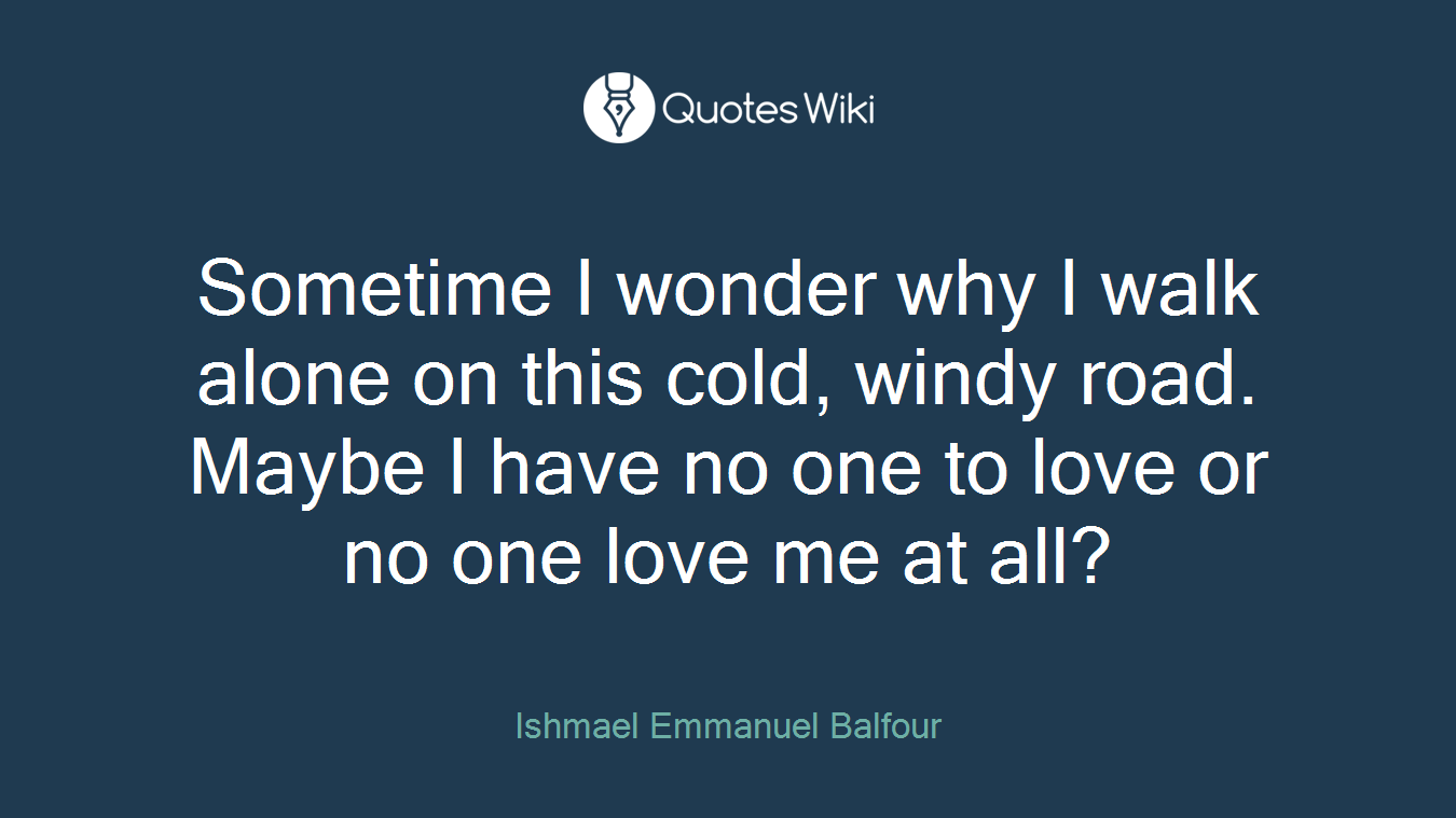 Sometime I wonder why I walk alone on this cold, windy road. Maybe I have no one to love or no one love me at all?