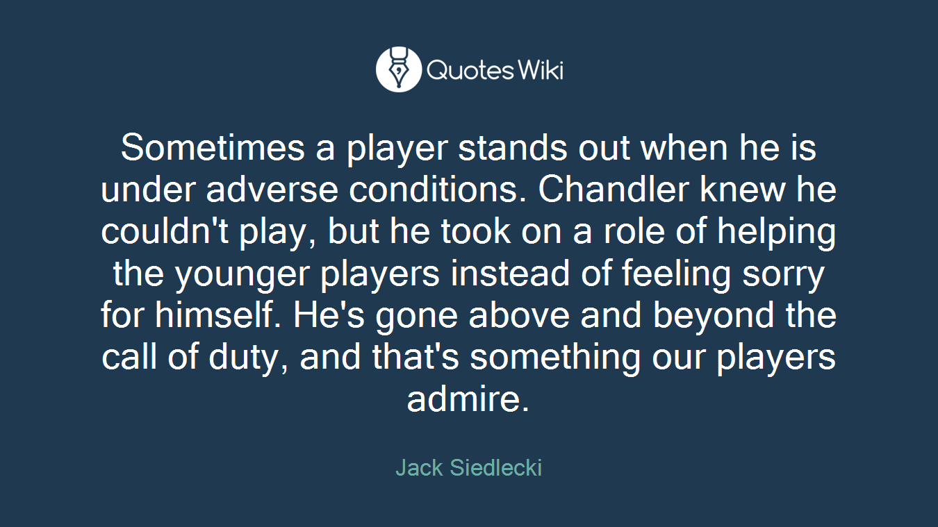 Sometimes a player stands out when he is under adverse conditions. Chandler knew he couldn't play, but he took on a role of helping the younger players instead of feeling sorry for himself. He's gone above and beyond the call of duty, and that's something our players admire.