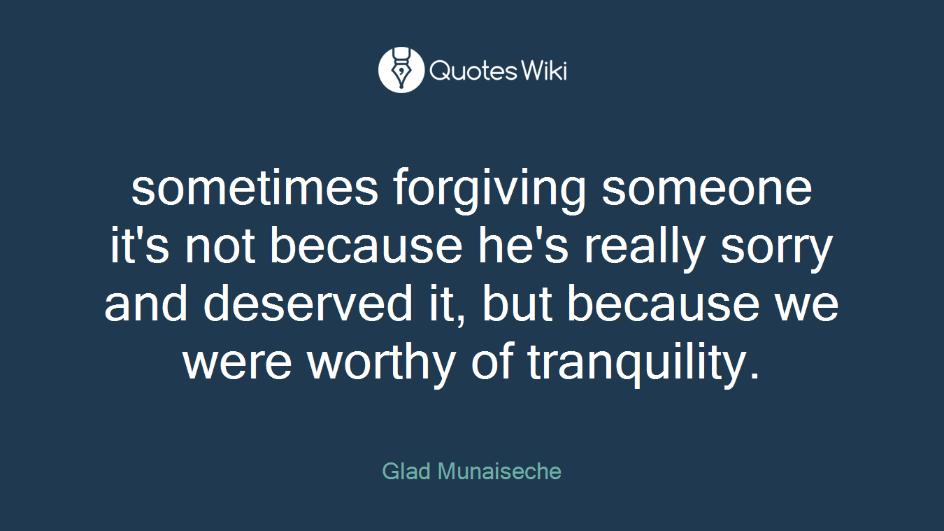 sometimes forgiving someone it's not because he's really sorry and deserved it, but because we were worthy of tranquility.