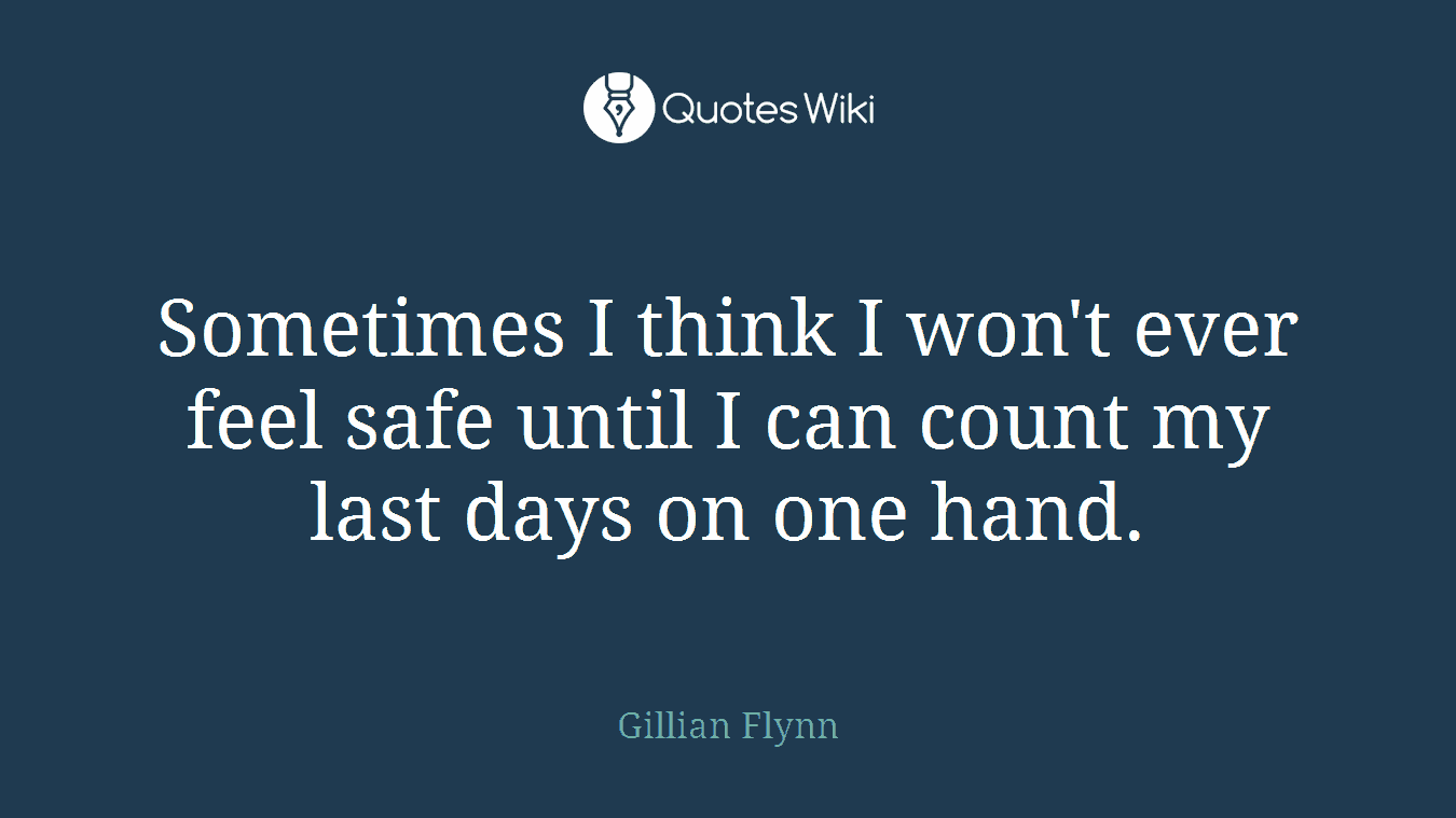 Sometimes I think I won't ever feel safe until I can count my last days on one hand.