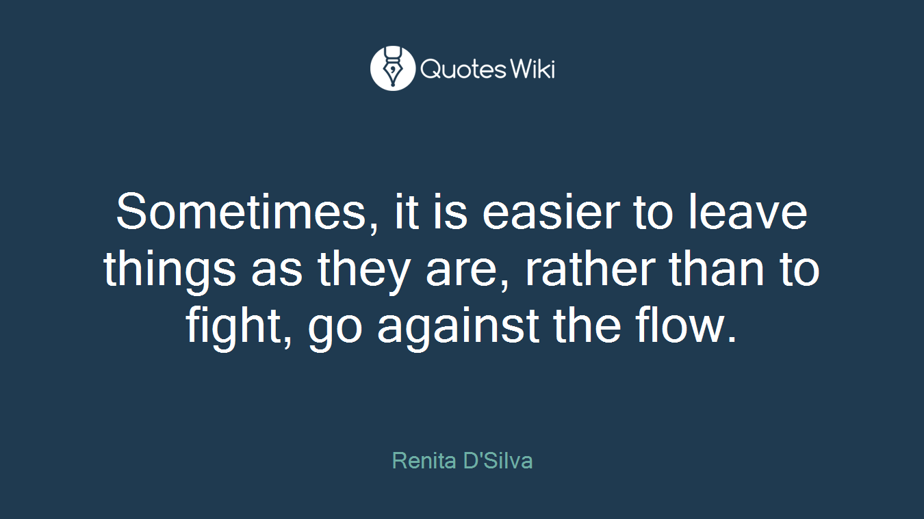 Sometimes, it is easier to leave things as they are, rather than to fight, go against the flow.