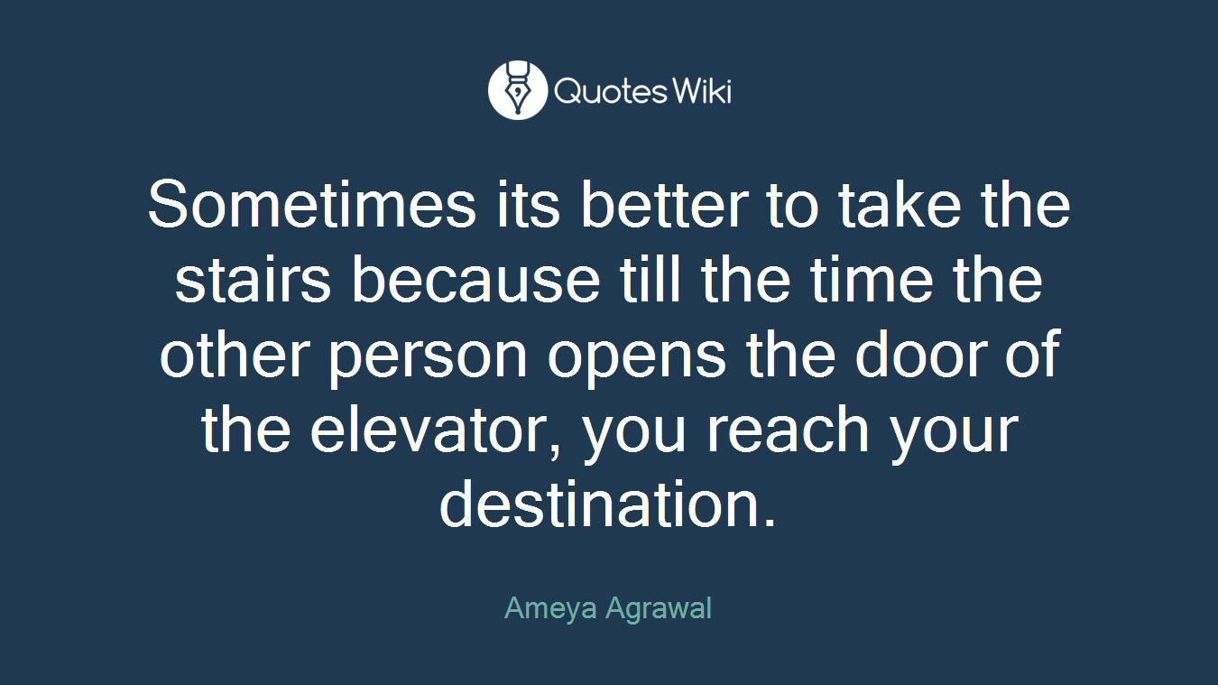 Sometimes its better to take the stairs because till the time the other person opens the door of the elevator, you reach your destination.