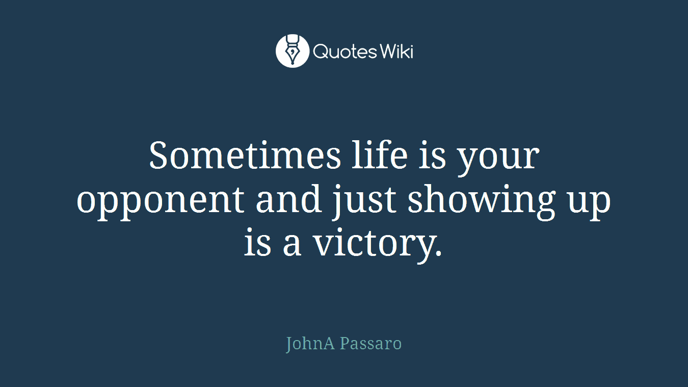 Sometimes life is your opponent and just showing up is a victory.