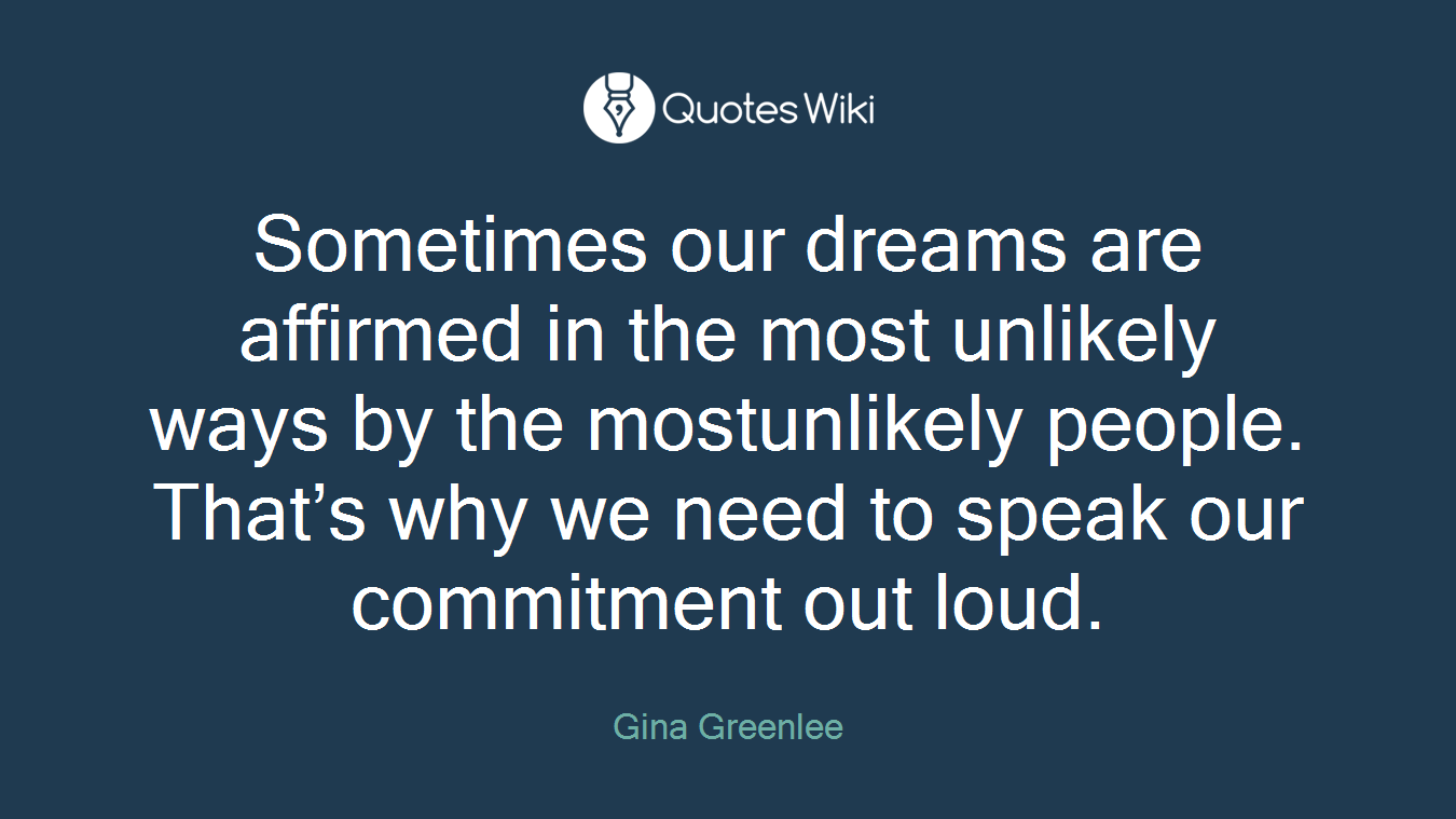 Sometimes our dreams are affirmed in the most unlikely ways by the mostunlikely people. That's why we need to speak our commitment out loud.