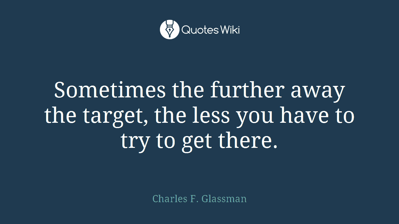 Sometimes the further away the target, the less you have to try to get there.