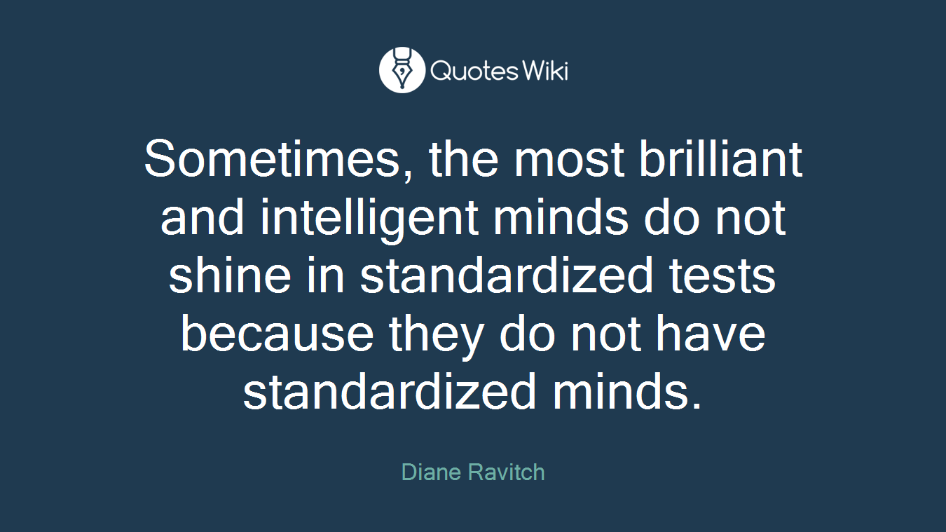 Sometimes, the most brilliant and intelligent minds do not shine in standardized tests because they do not have standardized minds.