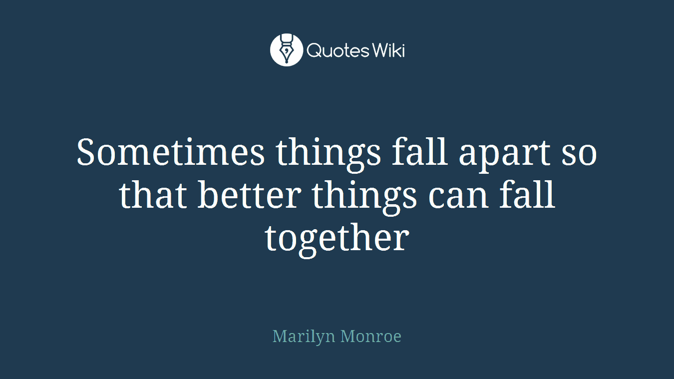 Sometimes things fall apart so that better things can fall together