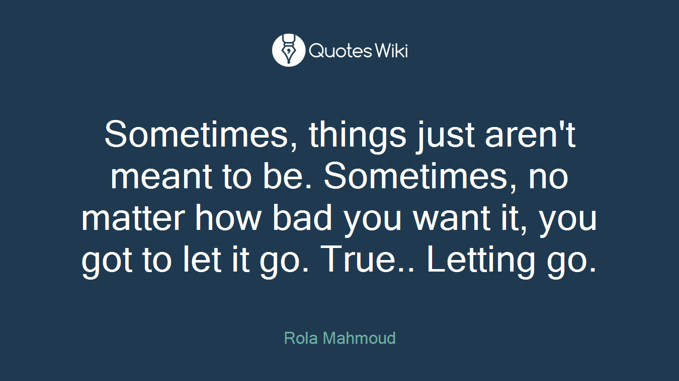 Sometimes, things just aren't meant to be. Sometimes, no matter how bad you want it, you got to let it go. True.. Letting go.