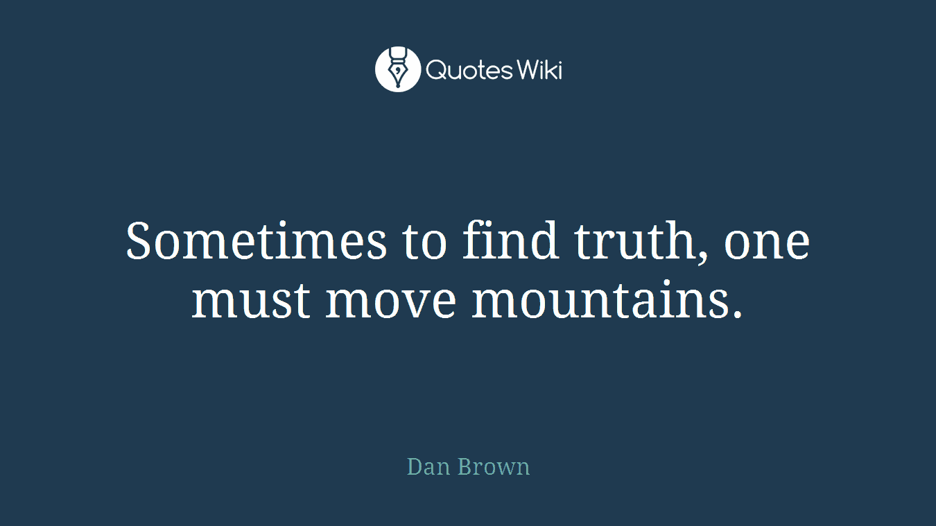 Sometimes to find truth, one must move mountains.