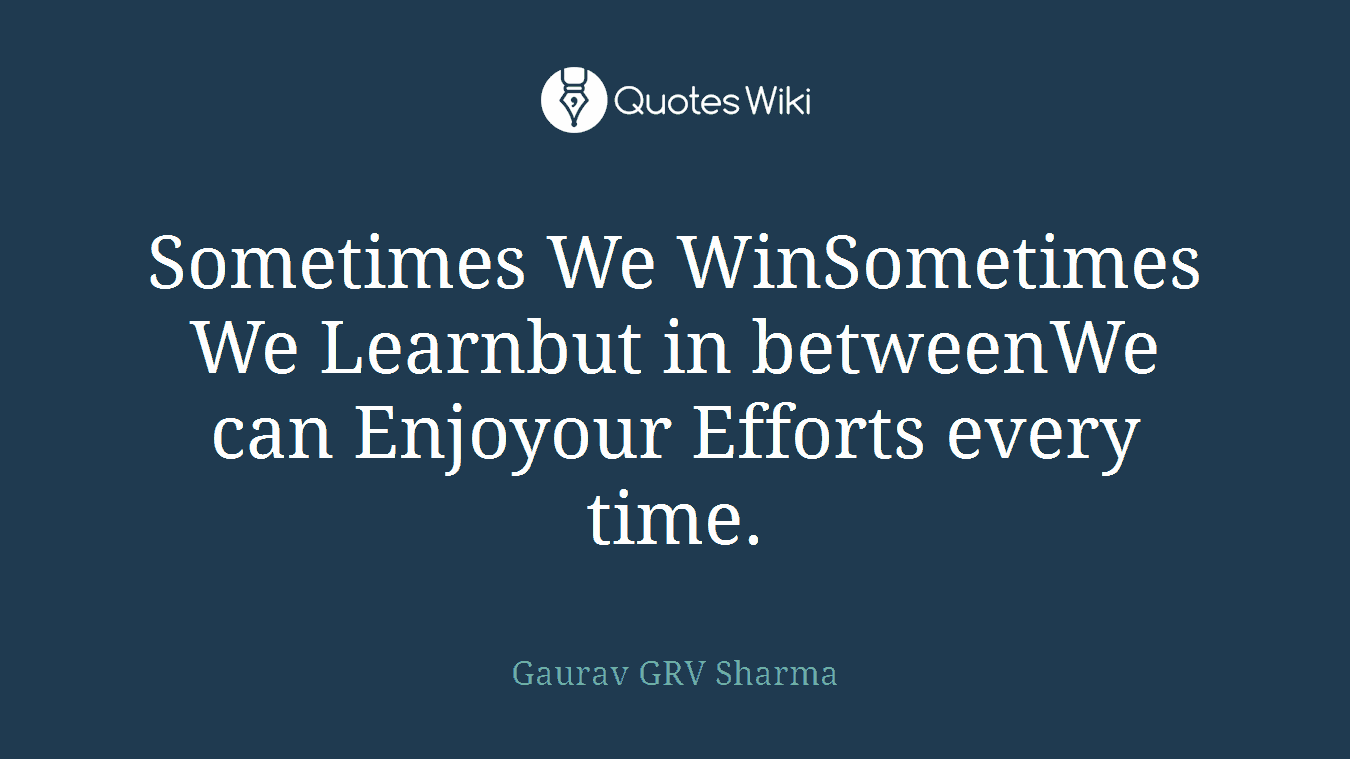 Sometimes We WinSometimes We Learnbut in betweenWe can Enjoyour Efforts every time.