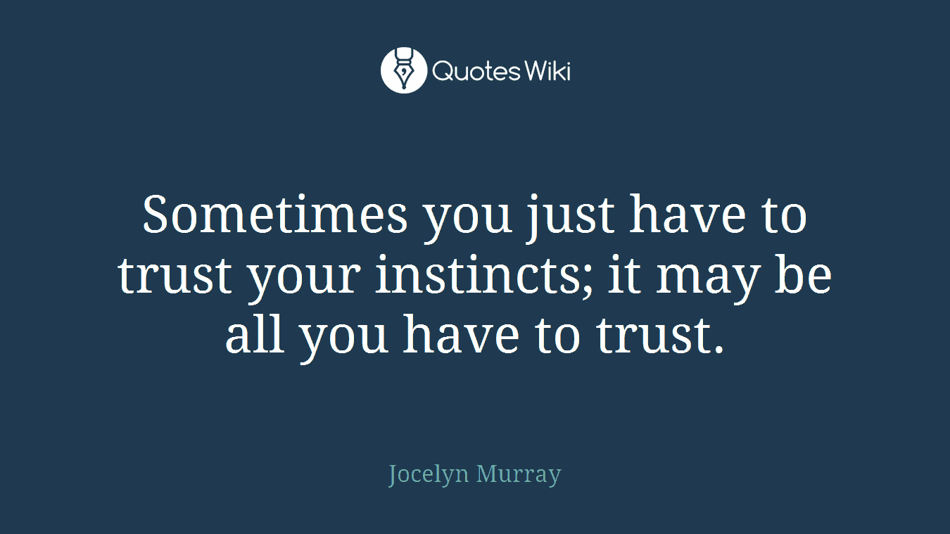Sometimes you just have to trust your instincts; it may be all you have to trust.