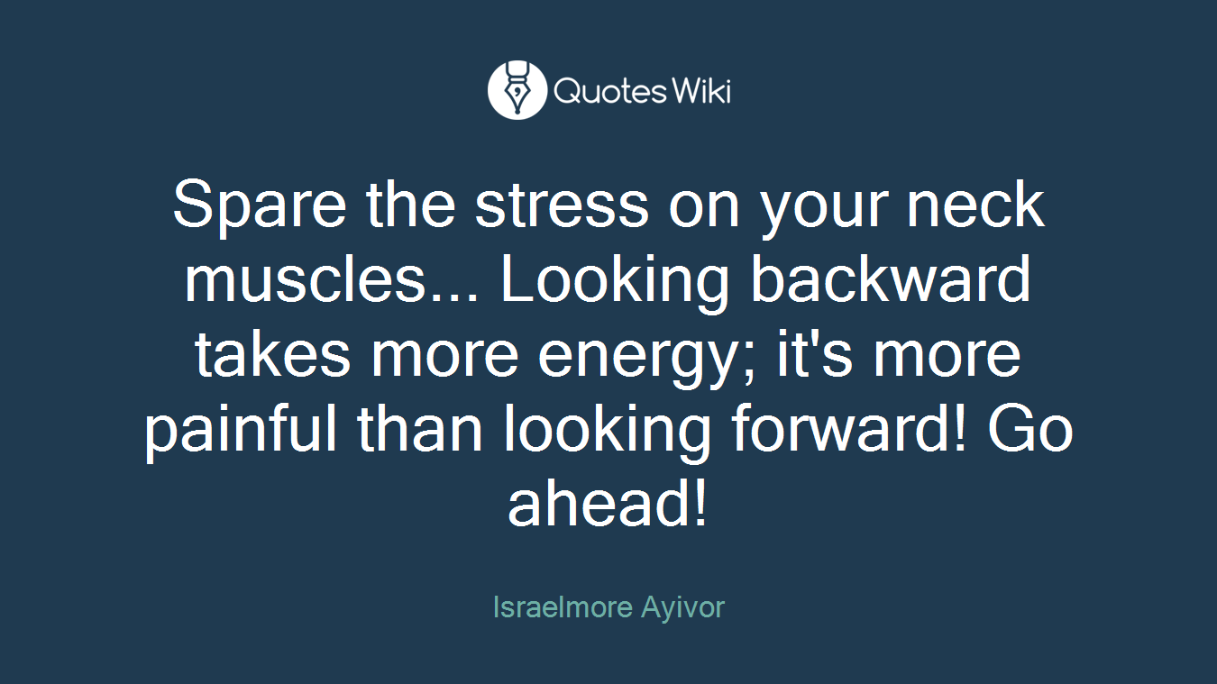 Spare the stress on your neck muscles... Looking backward takes more energy; it's more painful than looking forward! Go ahead!