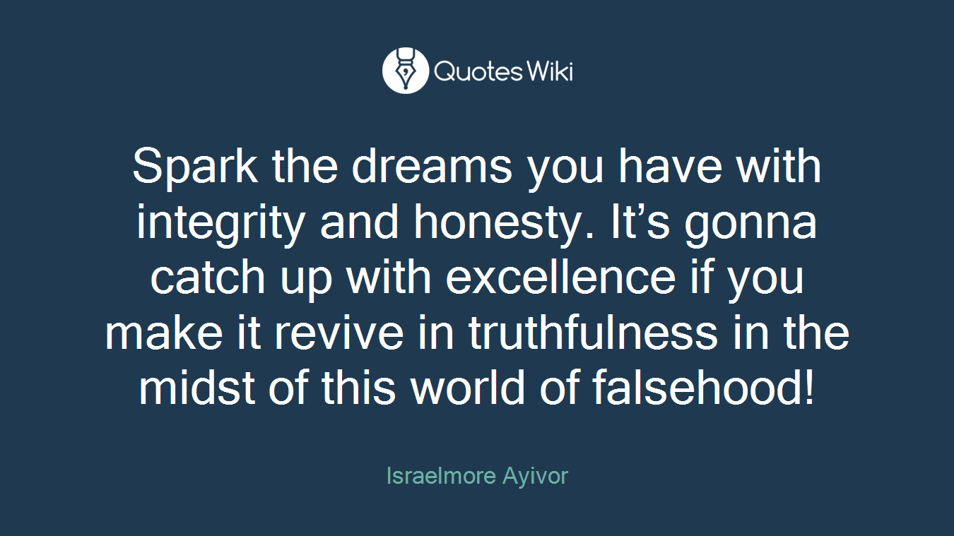 Spark the dreams you have with integrity and honesty. It's gonna catch up with excellence if you make it revive in truthfulness in the midst of this world of falsehood!