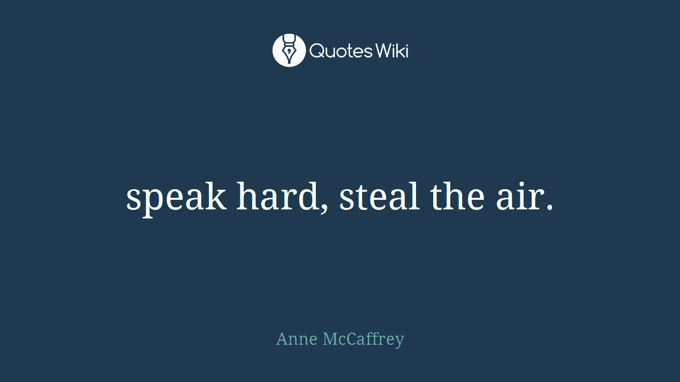 speak hard, steal the air.