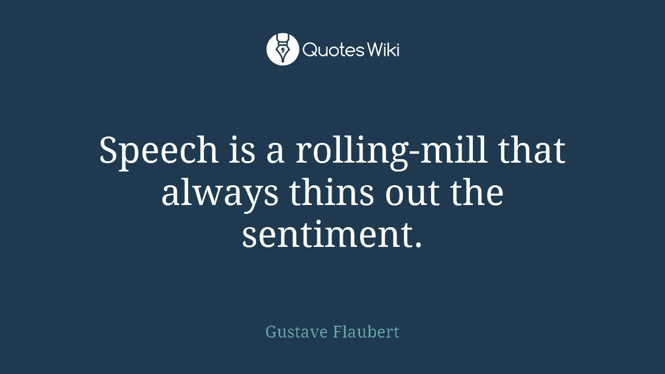 Speech is a rolling-mill that always thins out the sentiment.