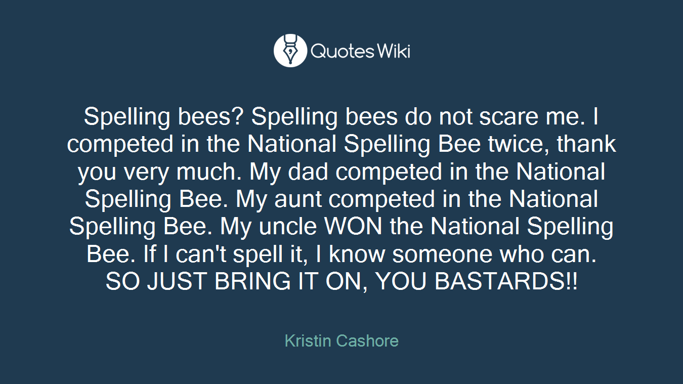 Spelling bees? Spelling bees do not scare me. I competed in the National Spelling Bee twice, thank you very much. My dad competed in the National Spelling Bee. My aunt competed in the National Spelling Bee. My uncle WON the National Spelling Bee. If I can't spell it, I know someone who can. SO JUST BRING IT ON, YOU BASTARDS!!