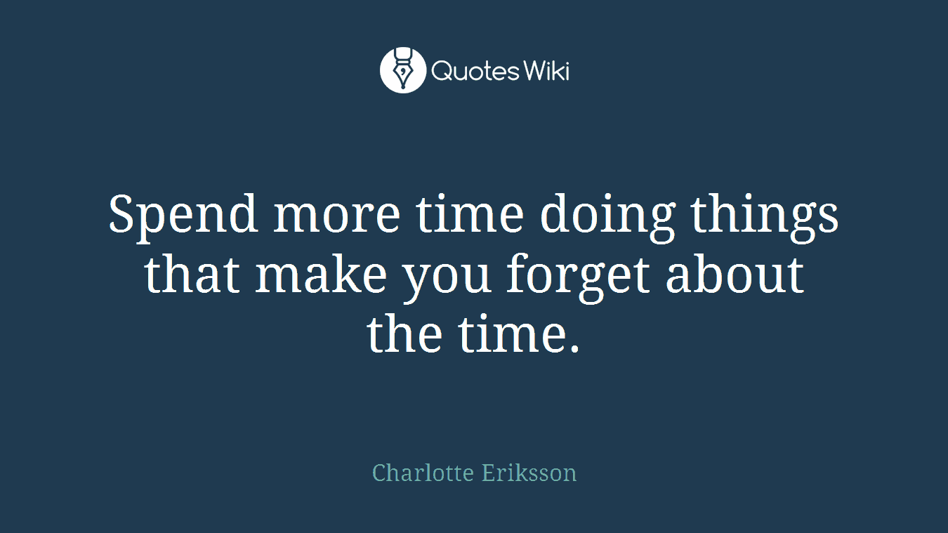 Spend more time doing things that make you forget about the time.