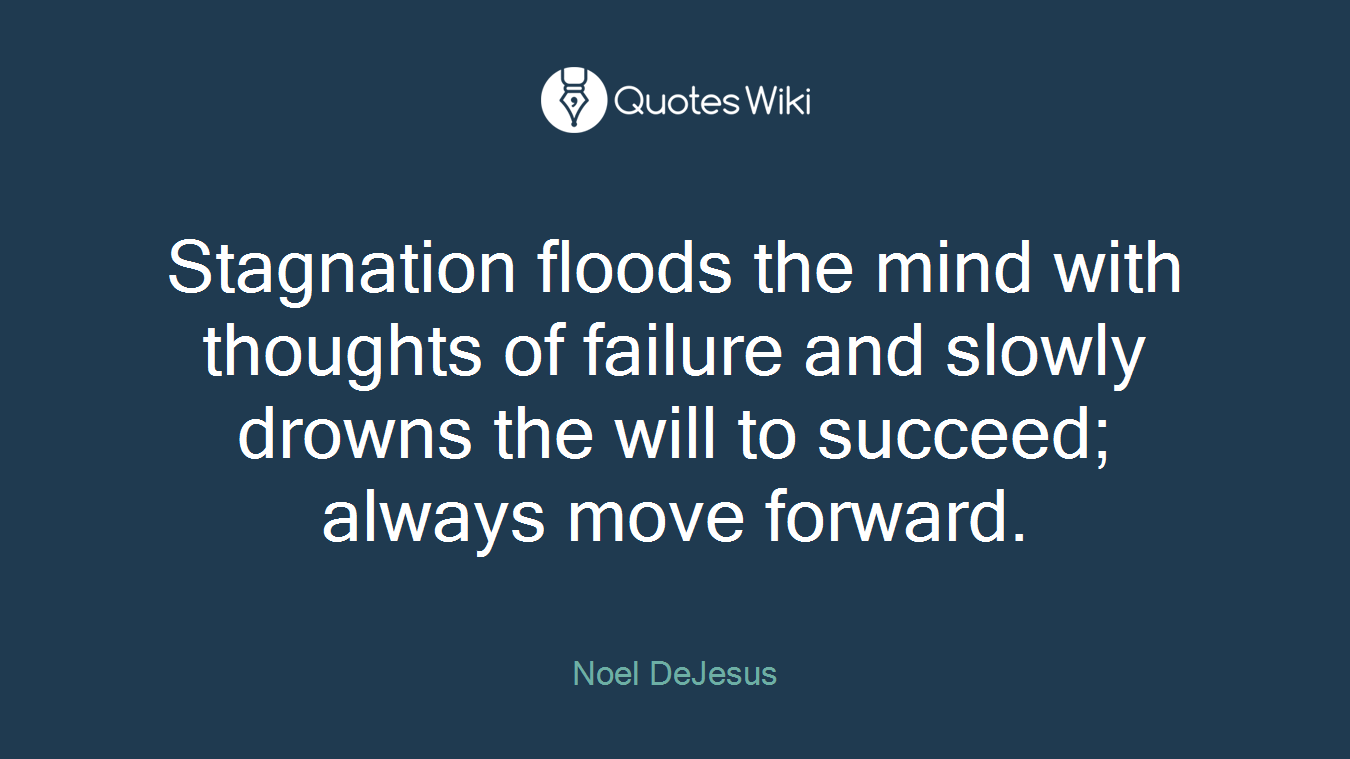 Stagnation floods the mind with thoughts of failure and slowly drowns the will to succeed; always move forward.