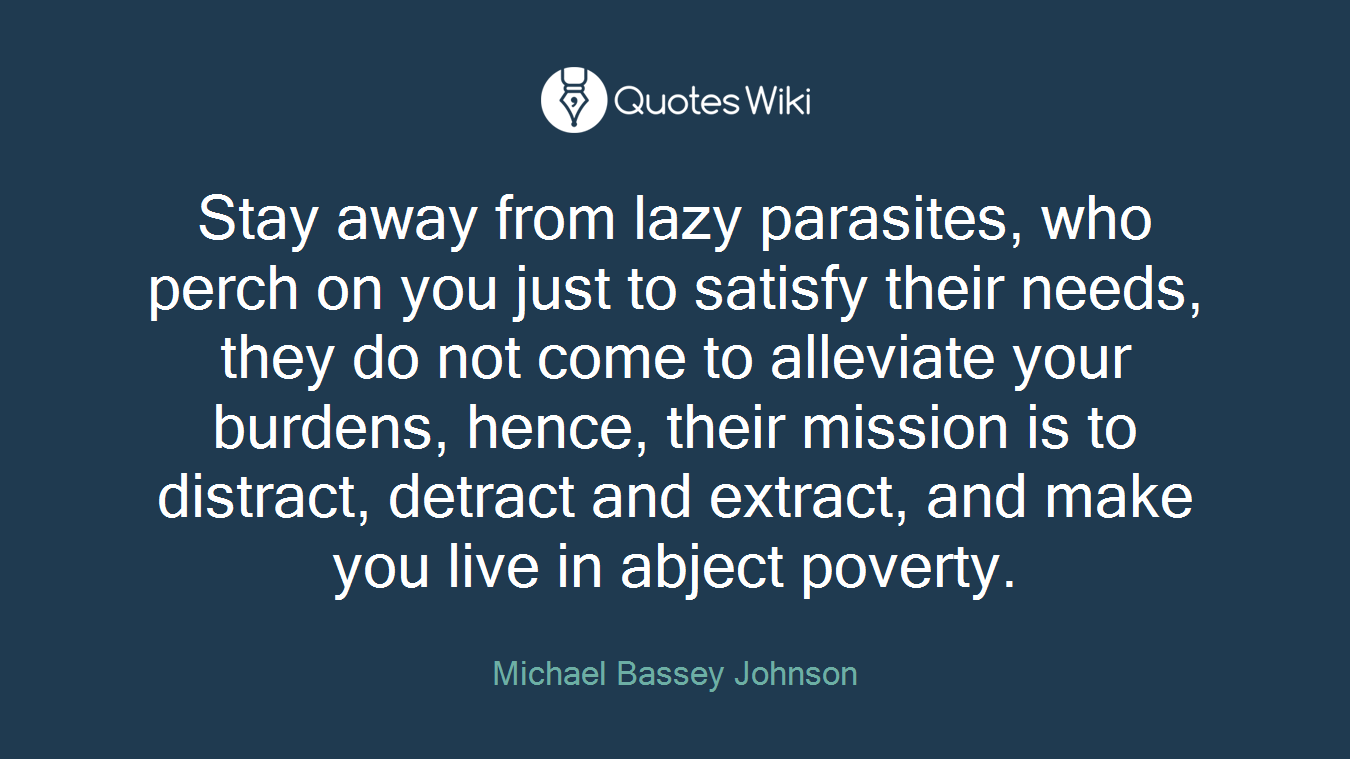 Stay away from lazy parasites, who perch on you just to satisfy their needs, they do not come to alleviate your burdens, hence, their mission is to distract, detract and extract, and make you live in abject poverty.