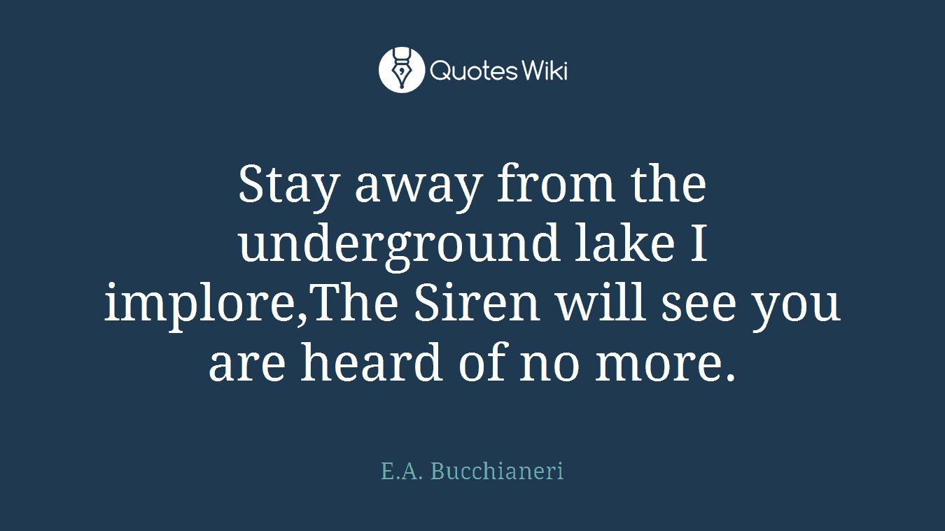 Stay away from the underground lake I implore,The Siren will see you are heard of no more.