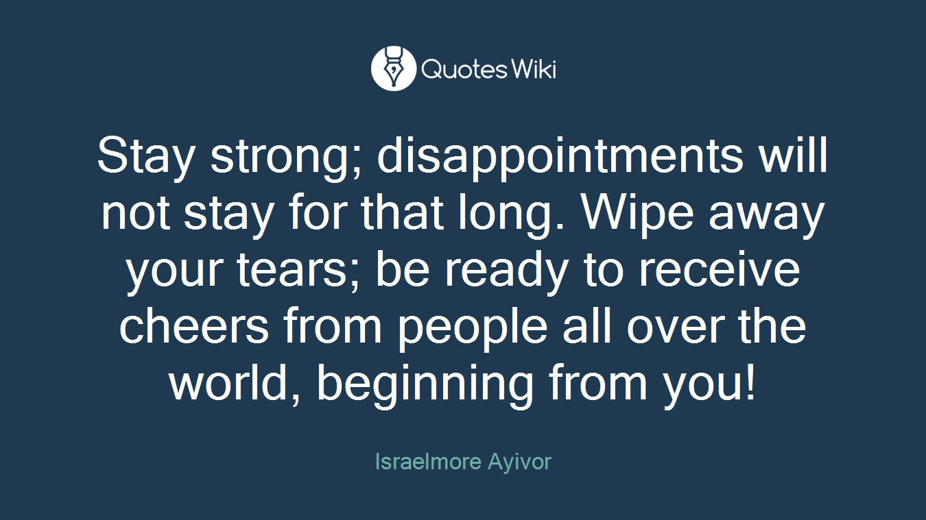 Stay strong; disappointments will not stay for that long. Wipe away your tears; be ready to receive cheers from people all over the world, beginning from you!