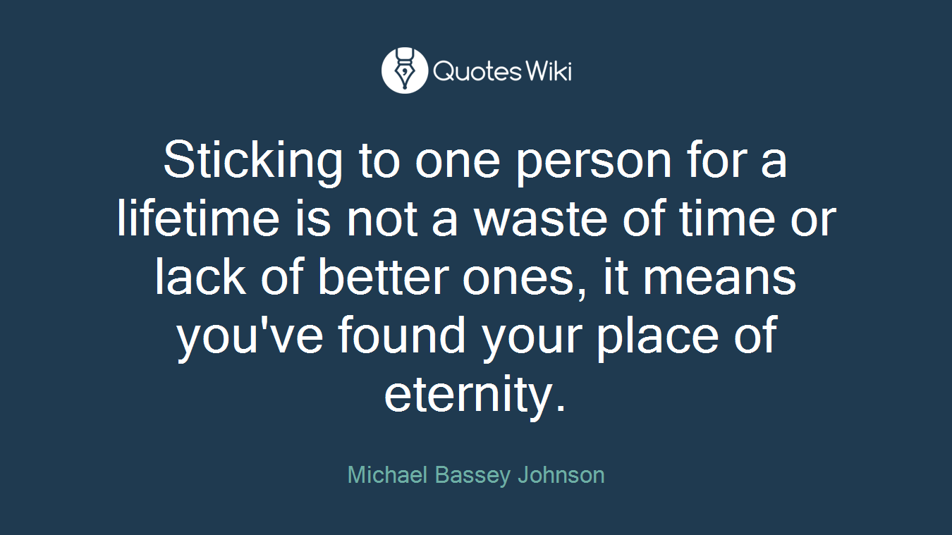 Sticking to one person for a lifetime is not a waste of time or lack of better ones, it means you've found your place of eternity.