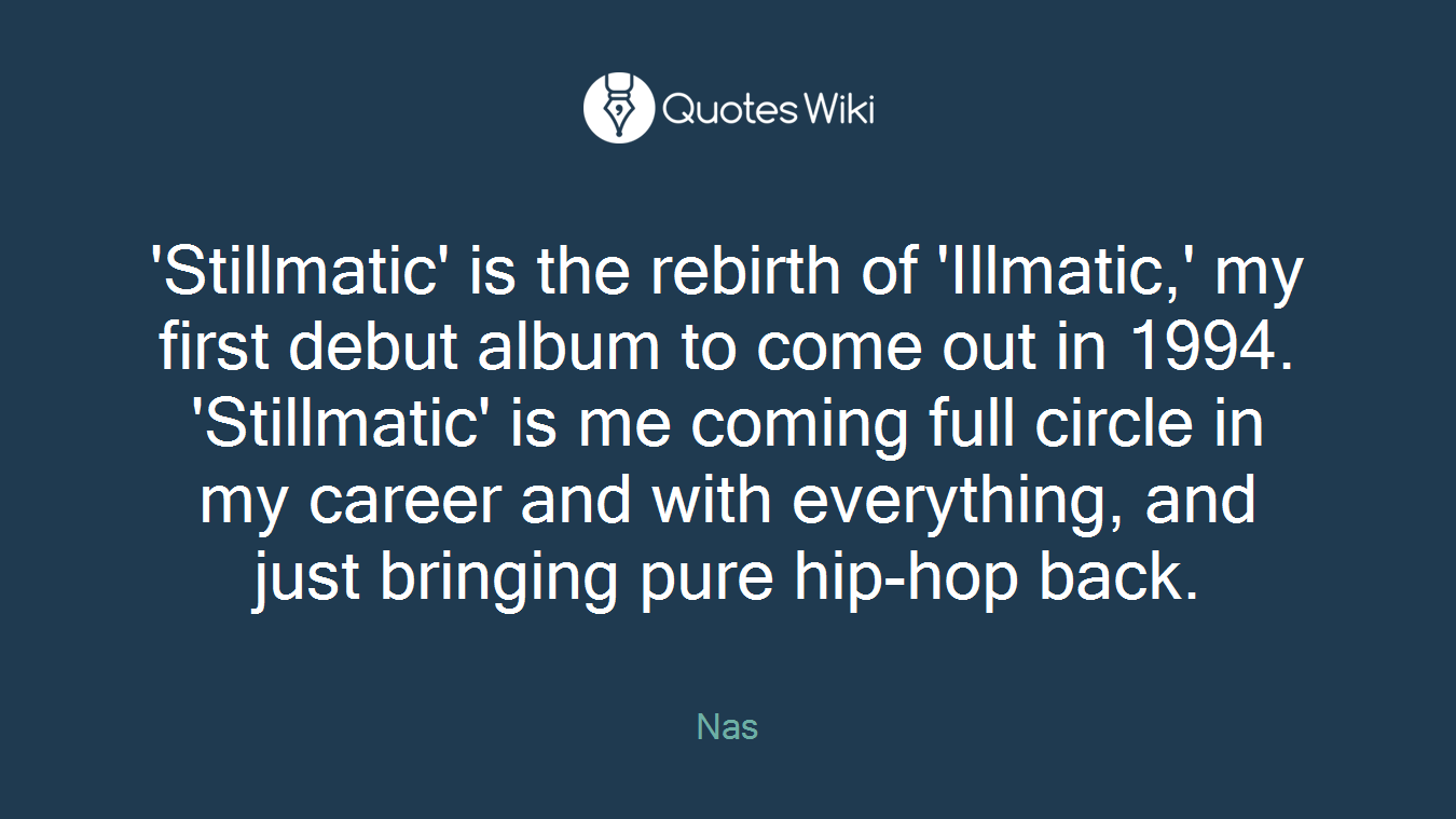 'Stillmatic' is the rebirth of 'Illmatic,' my first debut album to come out in 1994. 'Stillmatic' is me coming full circle in my career and with everything, and just bringing pure hip-hop back.