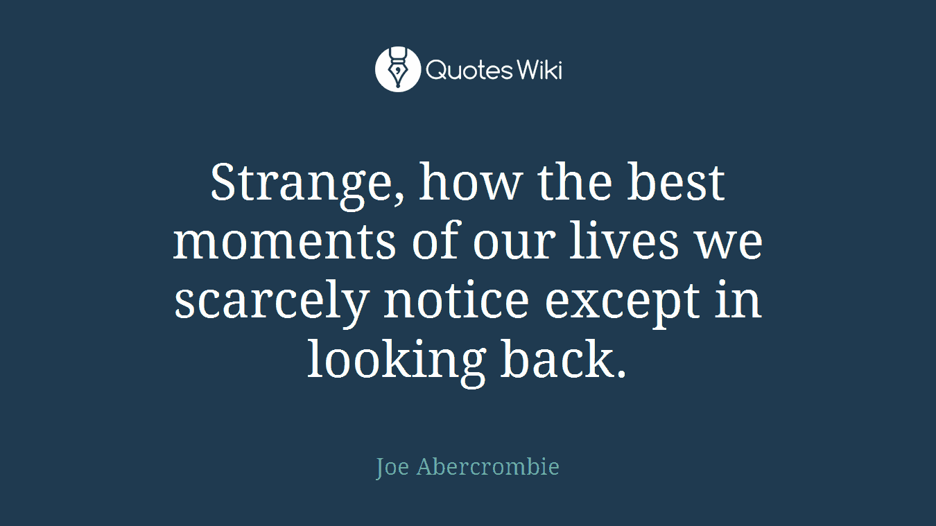 Strange, how the best moments of our lives we scarcely notice except in looking back.
