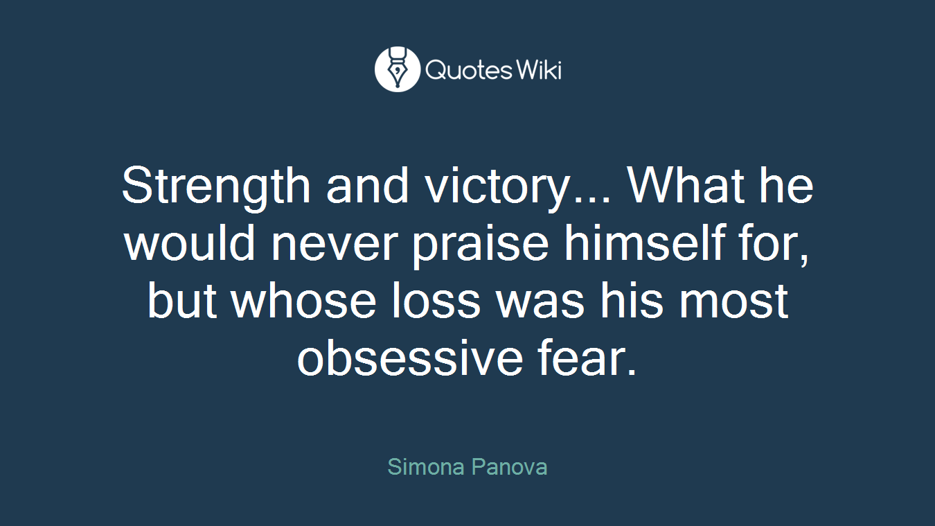 Strength and victory... What he would never praise himself for, but whose loss was his most obsessive fear.