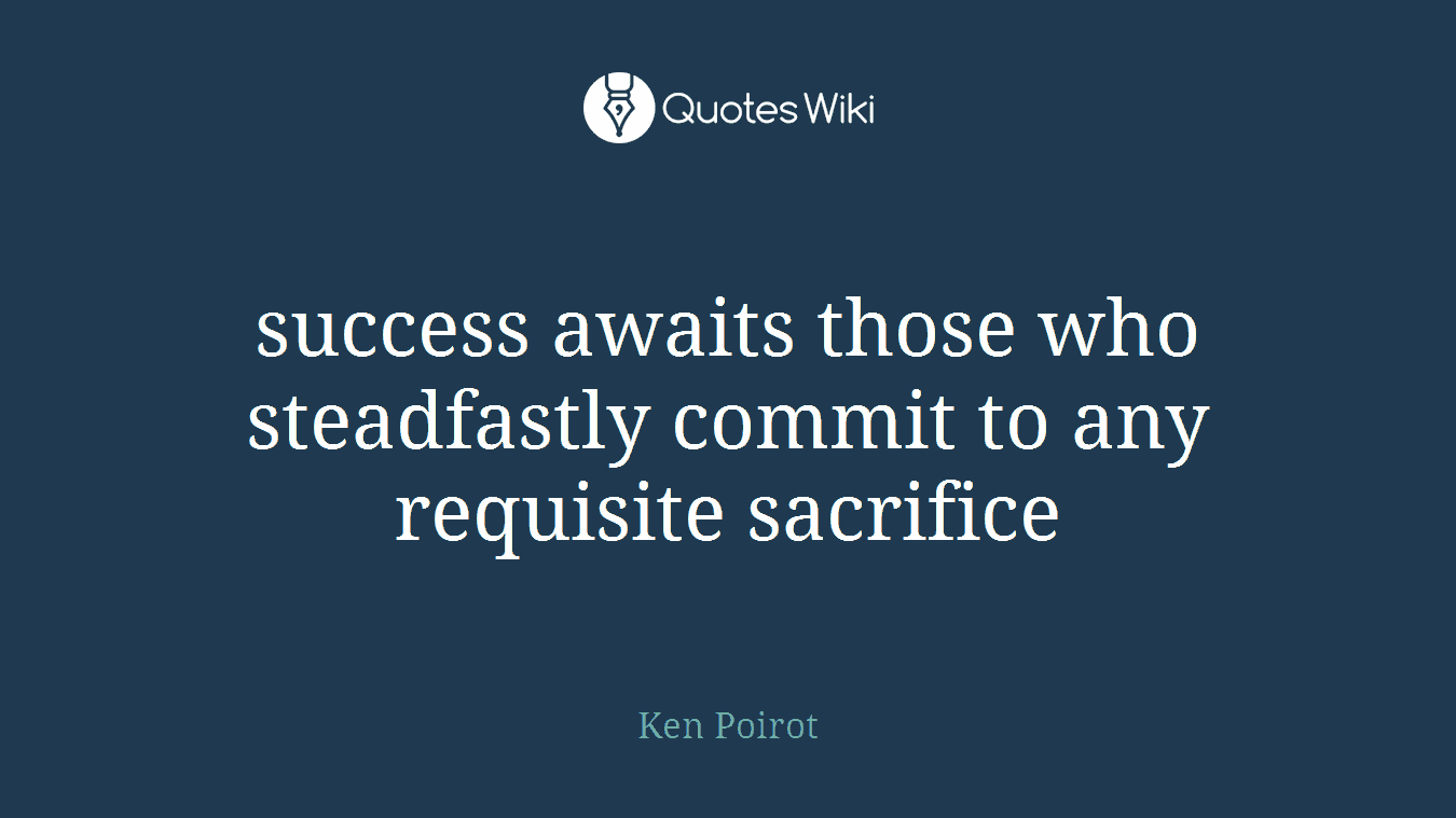 success awaits those who steadfastly commit to any requisite sacrifice