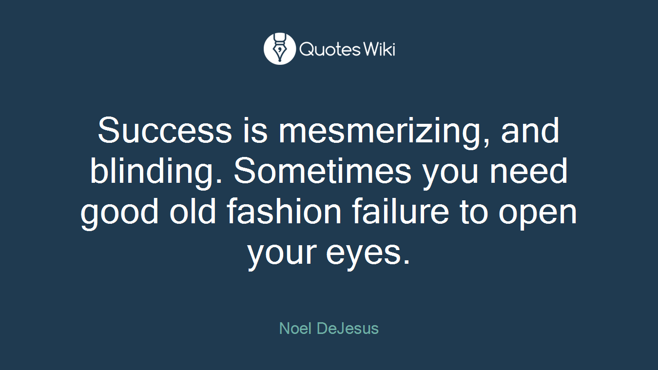 Success is mesmerizing, and blinding. Sometimes you need good old fashion failure to open your eyes.