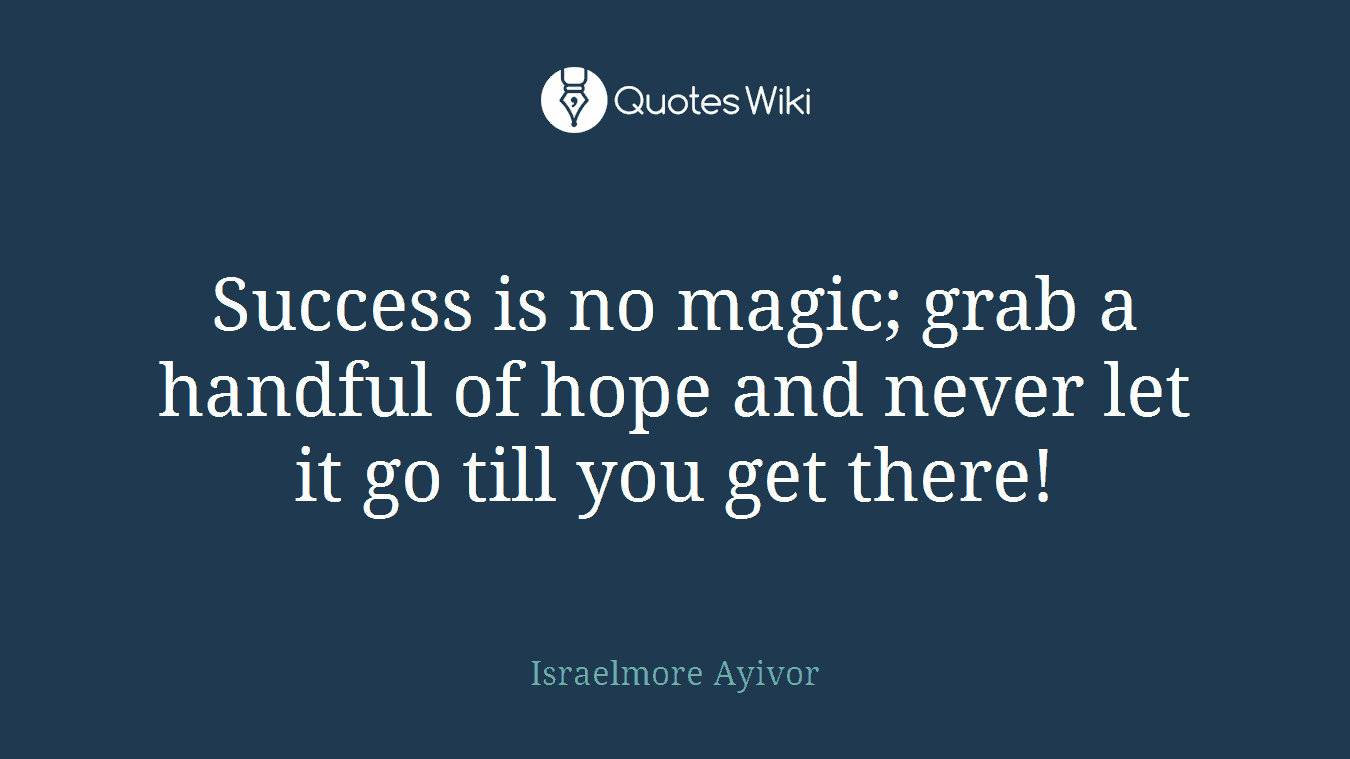 Success is no magic; grab a handful of hope and never let it go till you get there!