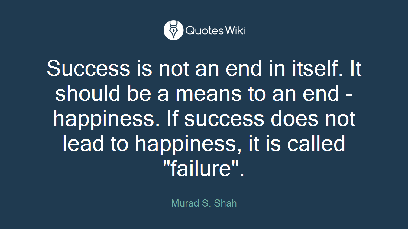 "Success is not an end in itself. It should be a means to an end - happiness. If success does not lead to happiness, it is called ""failure""."