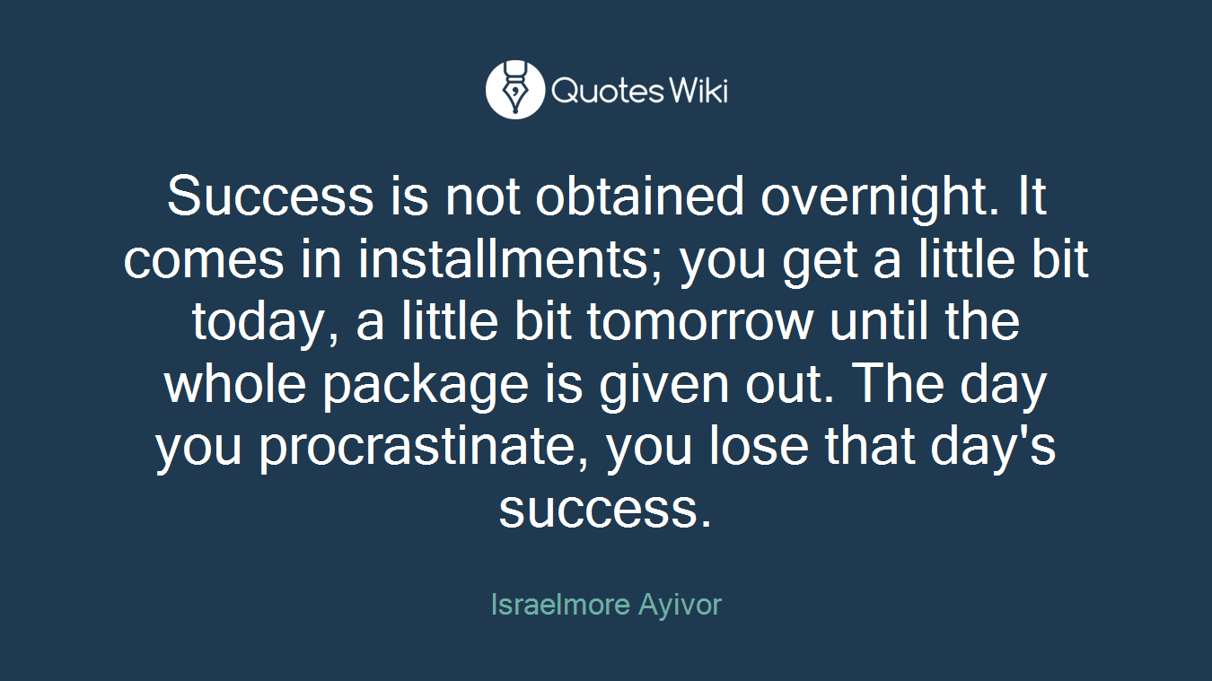Success is not obtained overnight. It comes in installments; you get a little bit today, a little bit tomorrow until the whole package is given out. The day you procrastinate, you lose that day's success.