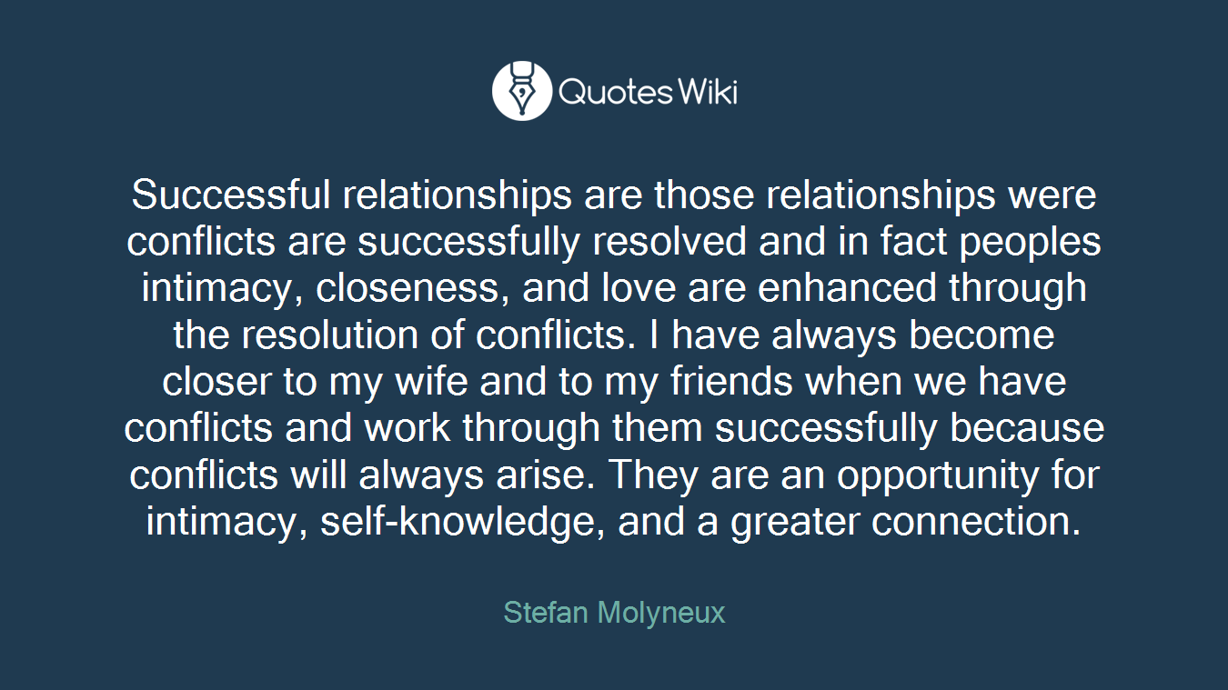 Successful relationships are those relationships were conflicts are successfully resolved and in fact peoples intimacy, closeness, and love are enhanced through the resolution of conflicts. I have always become closer to my wife and to my friends when we have conflicts and work through them successfully because conflicts will always arise. They are an opportunity for intimacy, self-knowledge, and a greater connection.