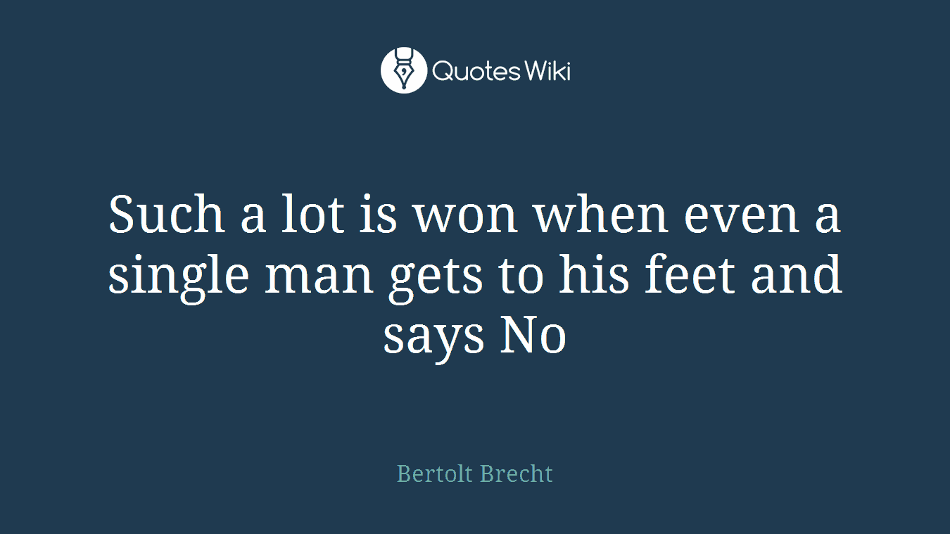 Such a lot is won when even a single man gets to his feet and says No