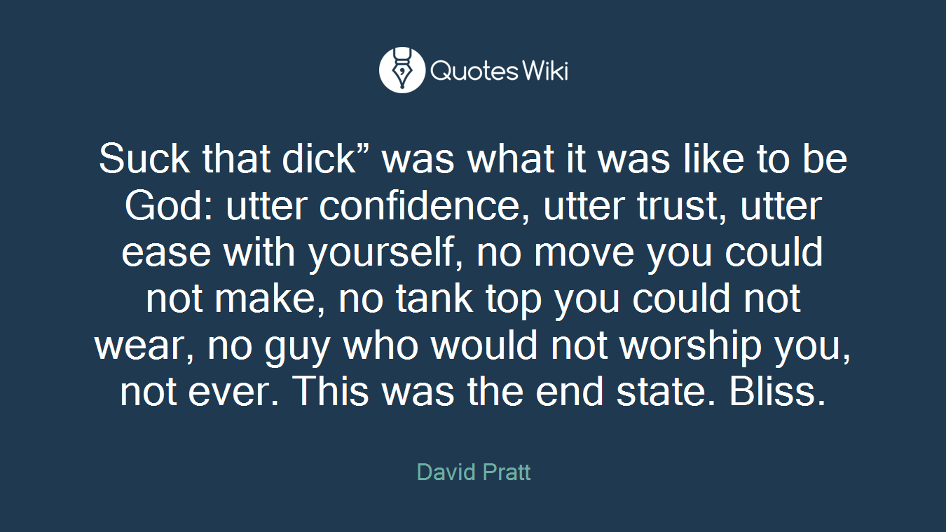 """Suck that dick"""" was what it was like to be God: utter confidence, utter trust, utter ease with yourself, no move you could not make, no tank top you could not wear, no guy who would not worship you, not ever. This was the end state. Bliss."""