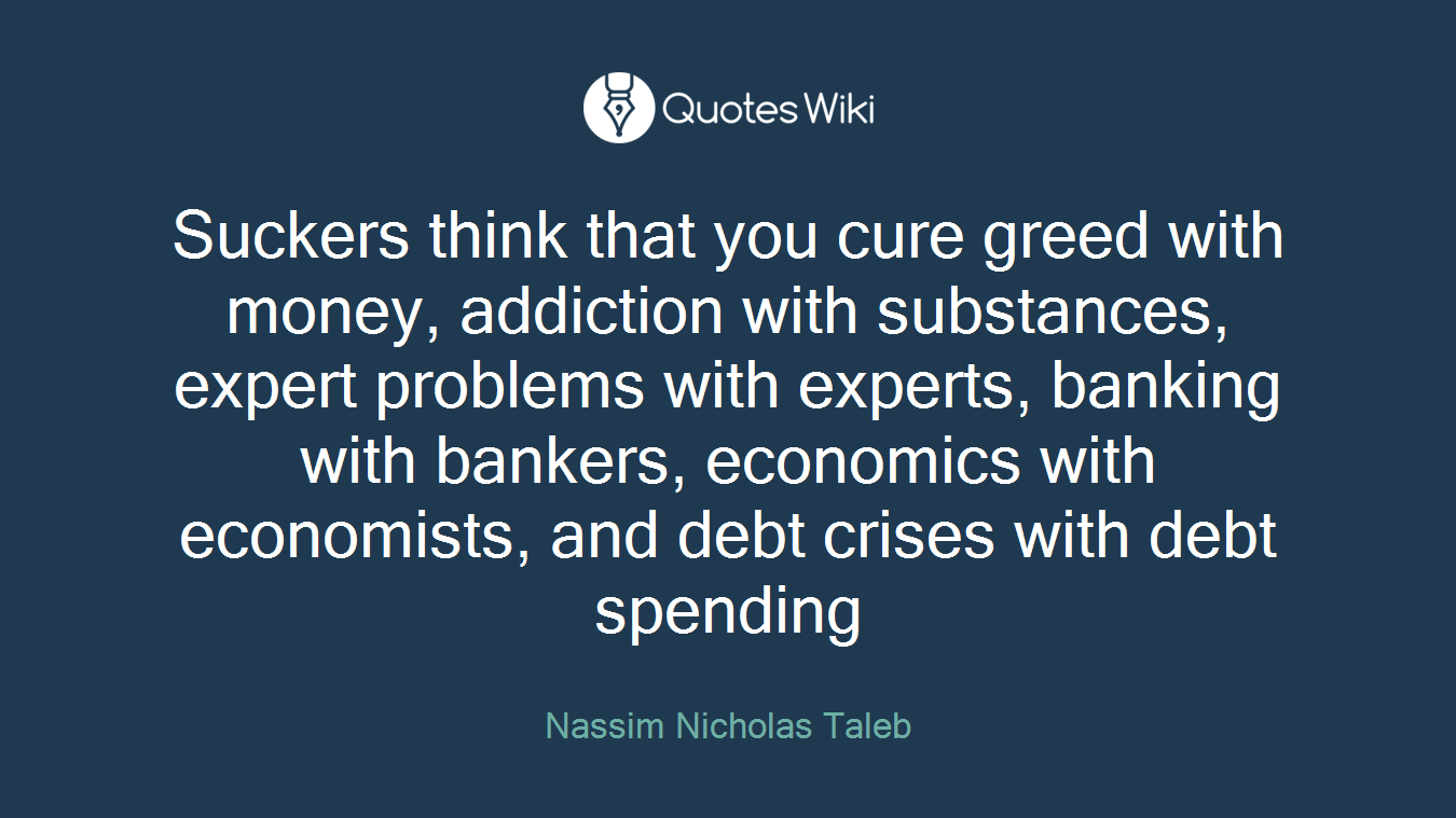 Suckers think that you cure greed with money, addiction with substances, expert problems with experts, banking with bankers, economics with economists, and debt crises with debt spending