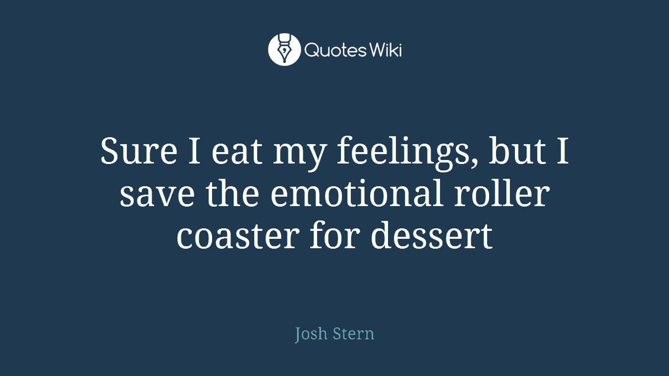 Sure I eat my feelings, but I save the emotional roller coaster for dessert