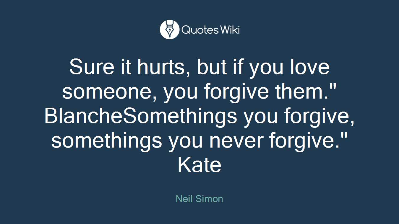 """Sure it hurts, but if you love someone, you forgive them."""" BlancheSomethings you forgive, somethings you never forgive."""" Kate"""