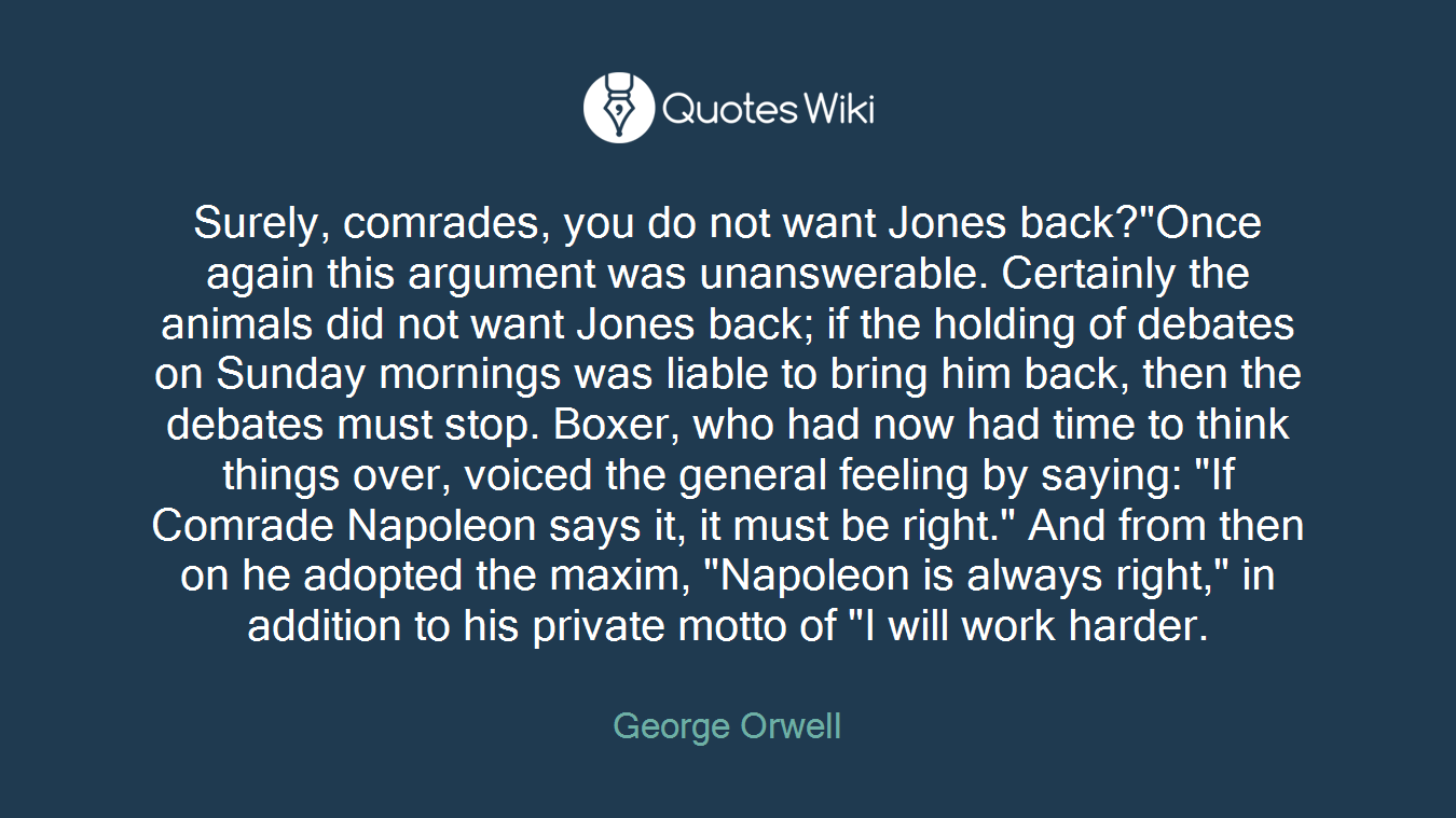 "Surely, comrades, you do not want Jones back?""Once again this argument was unanswerable. Certainly the animals did not want Jones back; if the holding of debates on Sunday mornings was liable to bring him back, then the debates must stop. Boxer, who had now had time to think things over, voiced the general feeling by saying: ""If Comrade Napoleon says it, it must be right."" And from then on he adopted the maxim, ""Napoleon is always right,"" in addition to his private motto of ""I will work harder."