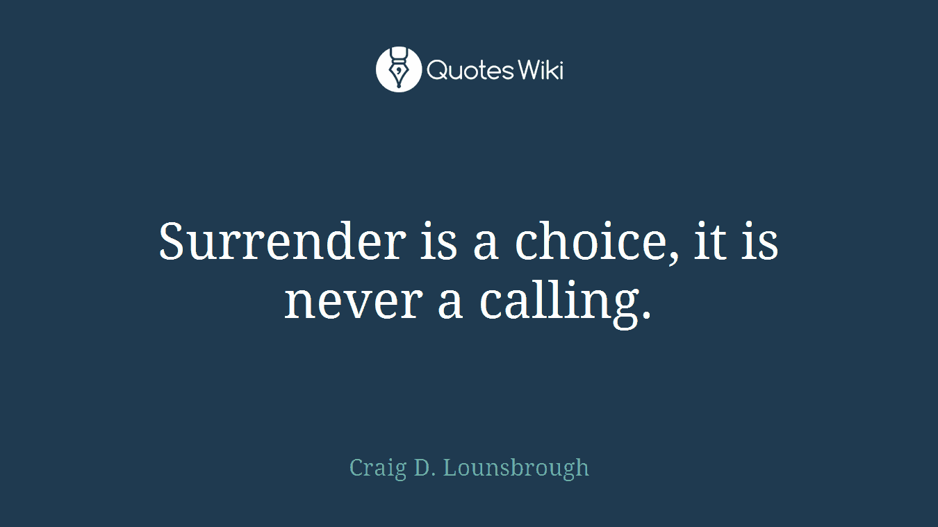 Surrender is a choice, it is never a calling.