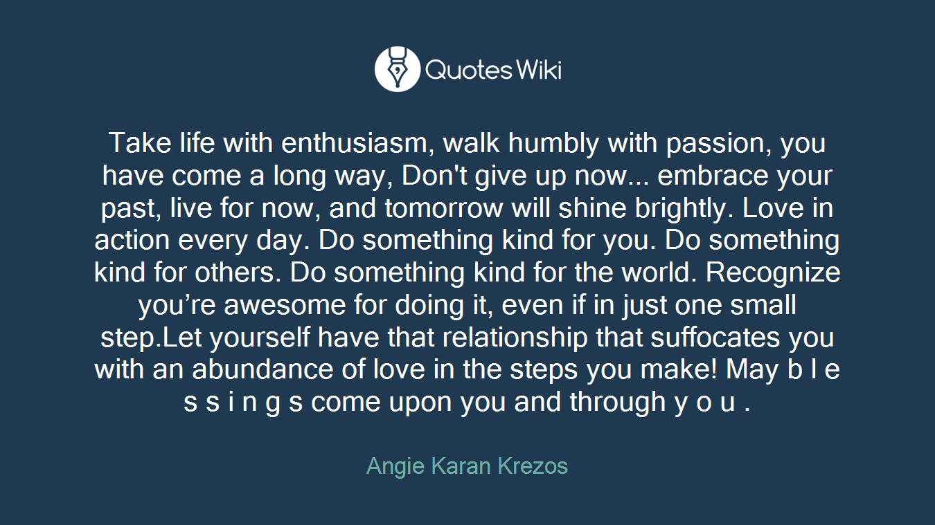 Take life with enthusiasm, walk humbly with passion, you have come a long way, Don't give up now... embrace your past, live for now, and tomorrow will shine brightly. Love in action every day. Do something kind for you. Do something kind for others. Do something kind for the world. Recognize you're awesome for doing it, even if in just one small step.Let yourself have that relationship that suffocates you with an abundance of love in the steps you make! May b l e s s i n g s come upon you and through y o u .