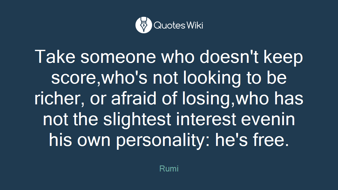 Take someone who doesn't keep score,who's not looking to be richer, or afraid of losing,who has not the slightest interest evenin his own personality: he's free.