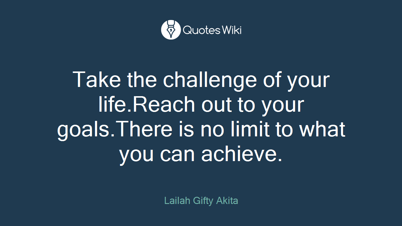 Take the challenge of your life.Reach out to your goals.There is no limit to what you can achieve.