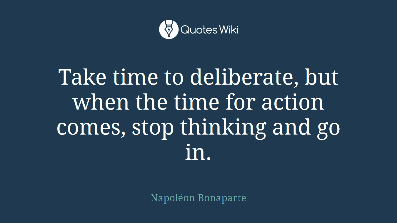 Take time to deliberate, but when the time for action comes, stop thinking and go in.