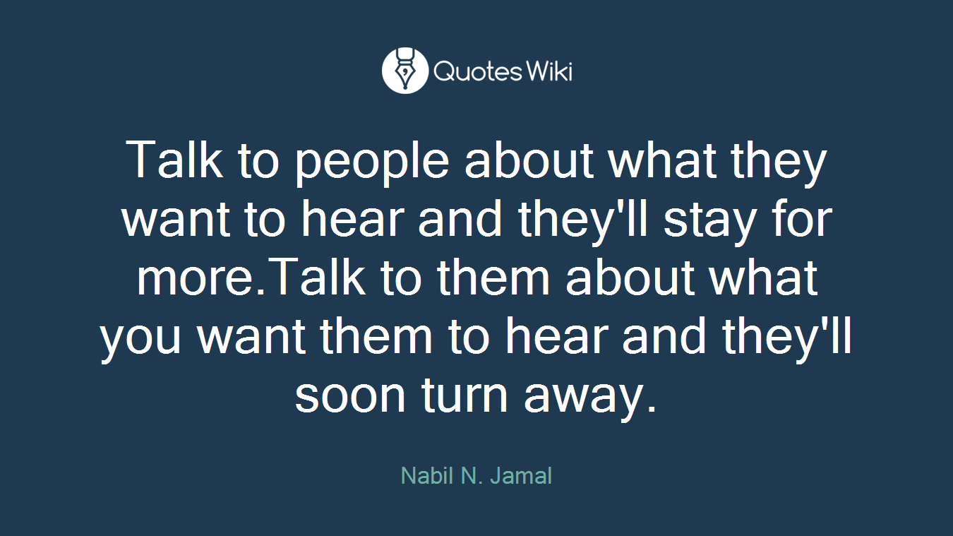 Talk to people about what they want to hear and they'll stay for more.Talk to them about what you want them to hear and they'll soon turn away.