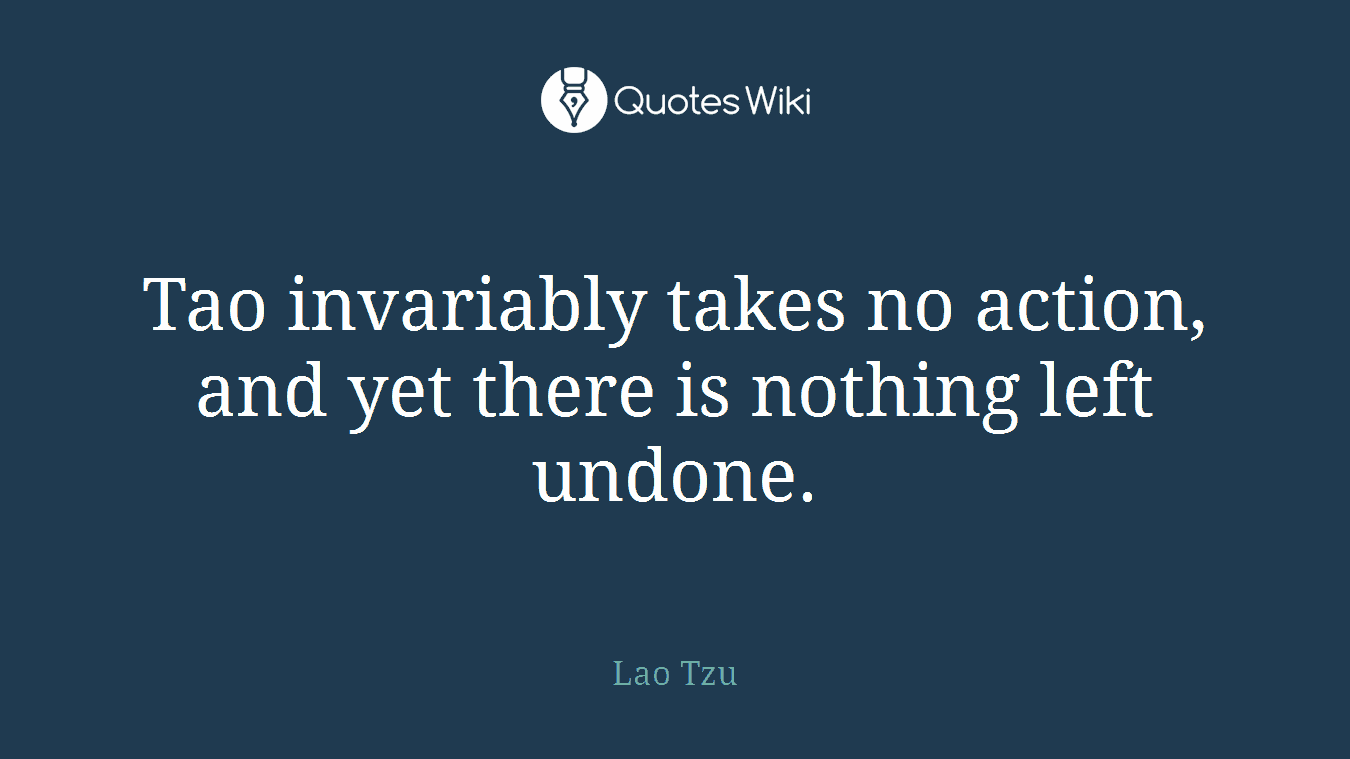 Tao invariably takes no action, and yet there is nothing left undone.