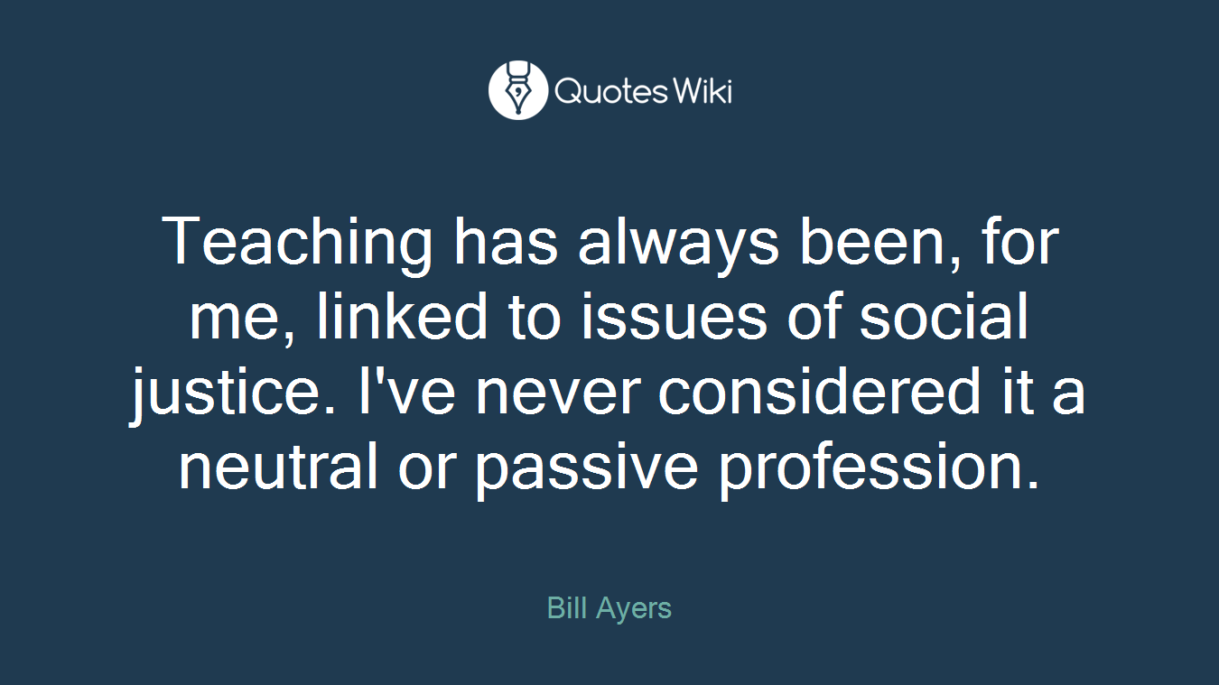 Teaching has always been, for me, linked to issues of social justice. I've never considered it a neutral or passive profession.